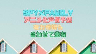 【SPY×FAMILY(スパイファミリー)】アニメ化の時期と声優陣の予想をまとめてみた